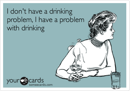I don't have a drinking problem, I have a problem with drinking