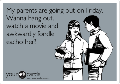 My parents are going out on Friday. Wanna hang out,  watch a movie and awkwardly fondle eachother?