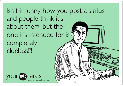 Isn't it funny how you post a status and people think it's about them, but the one it's intended for is completely clueless!?!