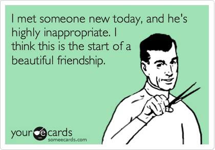 I met someone new today, and he's highly inappropriate. I think this is the start of a beautiful friendship.