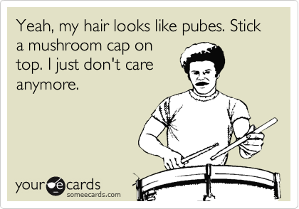 Yeah, my hair looks like pubes. Stick a mushroom cap on top. I just don't care anymore.