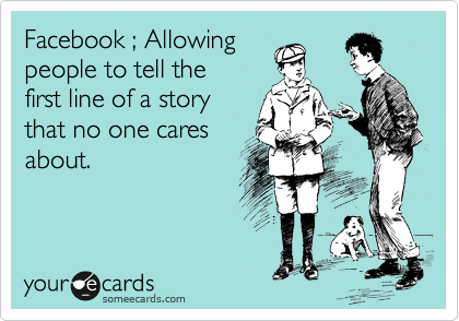 Facebook ; Allowing people to tell the first line of a story that no one cares about.