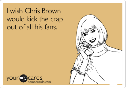 I wish Chris Brown  would kick the crap   out of all his fans.