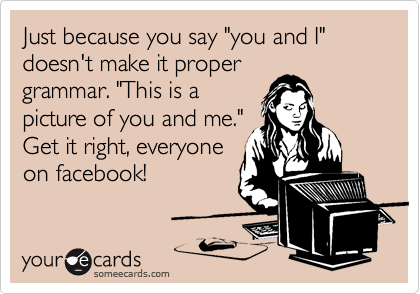 "Just because you say ""you and I"" doesn't make it proper grammar. ""This is a picture of you and me."" Get it right, everyone on facebook!"