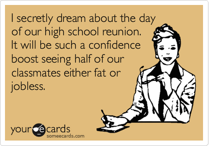 I secretly dream about the day of our high school reunion. It will be such a confidence  boost seeing half of our classmates either fat or jobless.