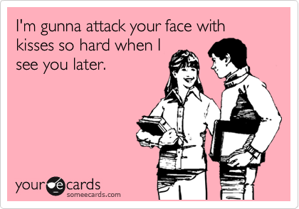 I'm gunna attack your face with kisses so hard when I see you later.