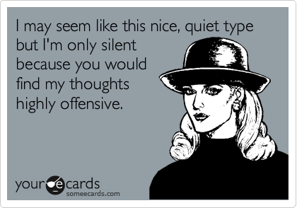 I may seem like this nice, quiet type but I'm only silent because you would find my thoughts highly offensive.