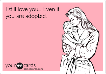 I still love you... Even if you are adopted.