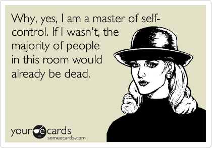 Why, yes, I am a master of self-control. If I wasn't, the majority of people in this room would already be dead.
