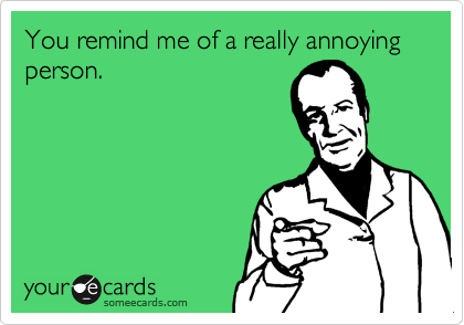 You remind me of a really annoying person.