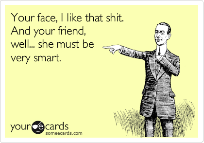 Your face, I like that shit. And your friend, well... she must be very smart.