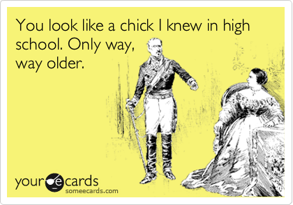 You look like a chick I knew in high school. Only way, way older.