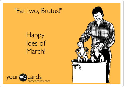 """""""Eat two, Brutus!""""             Happy            Ides of            March!"""