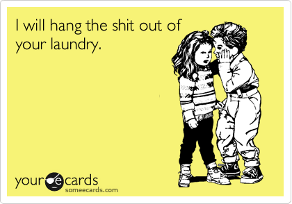 I will hang the shit out of your laundry.