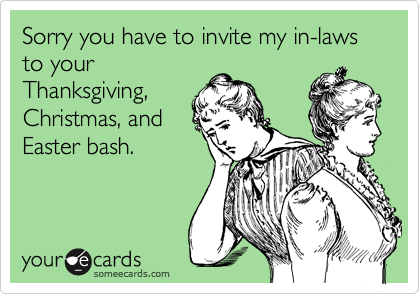 Sorry you have to invite my in-laws to your Thanksgiving, Christmas, and Easter bash.
