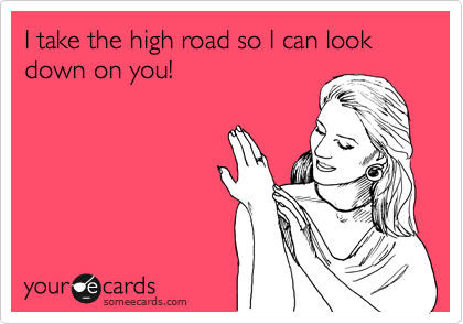 I take the high road so I can look down on you!
