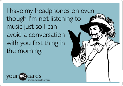 I have my headphones on even though I'm not listening to music just so I can avoid a conversation with you first thing in the morning.
