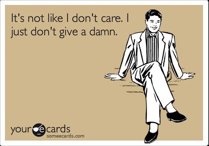 It's not like I don't care. I just don't give a damn.