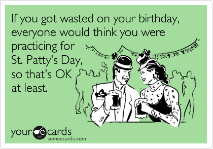If you got wasted on your birthday, everyone would think you were practicing for St. Patty's Day, so that's OK at least.