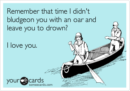 Remember that time I didn't bludgeon you with an oar and leave you to drown?  I love you.