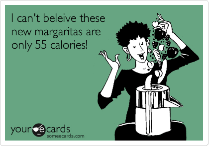 I can't beleive these new margaritas are only 55 calories!
