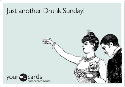 Just another Drunk Sunday!