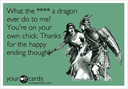 What the **** a dragon ever do to me? You're on your own chick. Thanks for the happy ending though!