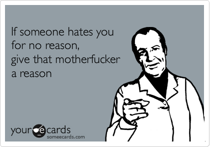 If someone hates you for no reason, give that motherfucker a reason