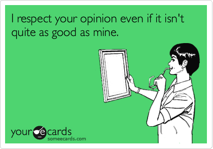 I respect your opinion even if it isn't quite as good as mine.