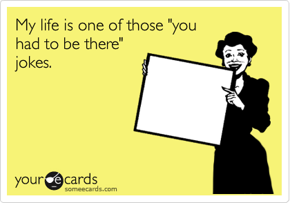 """My life is one of those """"you had to be there"""" jokes."""