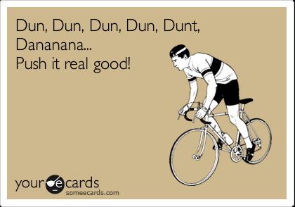 Dun, Dun, Dun, Dun, Dunt, Dananana... Push it real good!