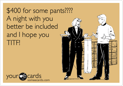 %24400 for some pants???? A night with you better be included and I hope you TITF!
