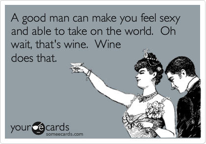 A good man can make you feel sexy and able to take on the world.  Oh wait, that's wine.  Wine does that.