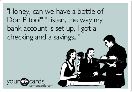 """""""Honey, can we have a bottle of Don P too?"""" """"Listen, the way my bank account is set up, I got a checking and a savings..."""""""