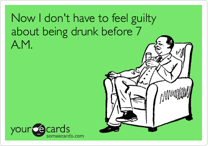 Now I don't have to feel guilty about being drunk before 7 A.M.
