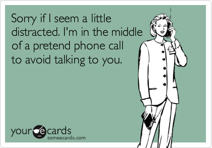 Sorry if I seem a little distracted. I'm in the middle of a pretend phone call to avoid talking to you.
