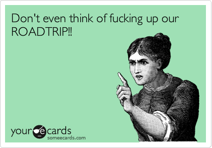 Don't even think of fucking up our ROADTRIP!!