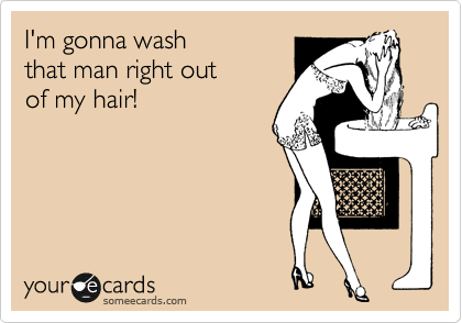I'm gonna wash  that man right out  of my hair!