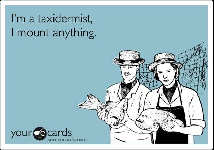 I'm a taxidermist, I mount anything.