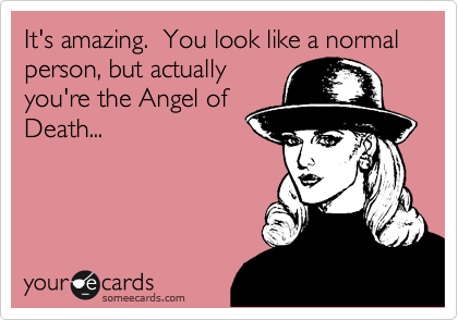 It's amazing.  You look like a normal person, but actually you're the Angel of Death...
