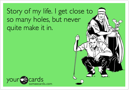 Story of my life. I get close to so many holes, but never quite make it in.