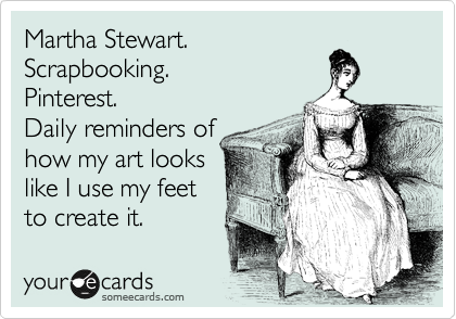 Martha Stewart. Scrapbooking. Pinterest. Daily reminders of how my art looks like I use my feet to create it.