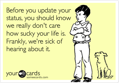 Before you update your status, you should know we really don't care how sucky your life is.  Frankly, we're sick of hearing about it.