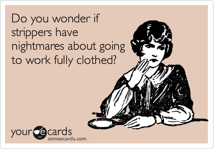 Do you wonder if strippers have nightmares about going to work fully clothed?