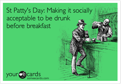 St Patty's Day: Making it socially acceptable to be drunk before breakfast