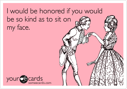 I would be honored if you would be so kind as to sit on my face.