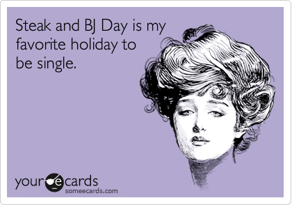 Steak and BJ Day is my favorite holiday to be single.