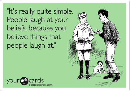"""""""It's really quite simple. People laugh at your beliefs, because you believe things that people laugh at."""""""
