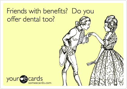 Friends with benefits?  Do you offer dental too?
