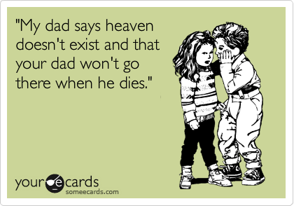"""""""My dad says heaven doesn't exist and that your dad won't go there when he dies."""""""
